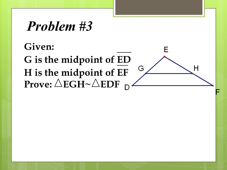 Problem #3 Given: G is the midpoint of ED H is the midpoint of EF
