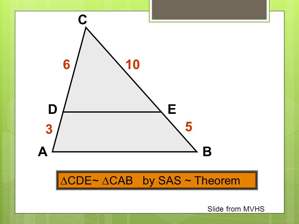 C 6 10 D E 5 3 A B CDE~ CAB by SAS ~ Theorem Slide from MVHS