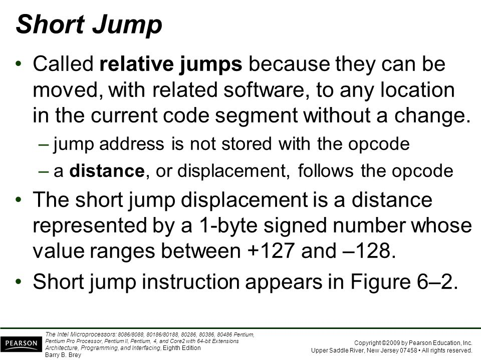 Short Jump Called relative jumps because they can be moved, with related software, to any location in the current code segment without a change.