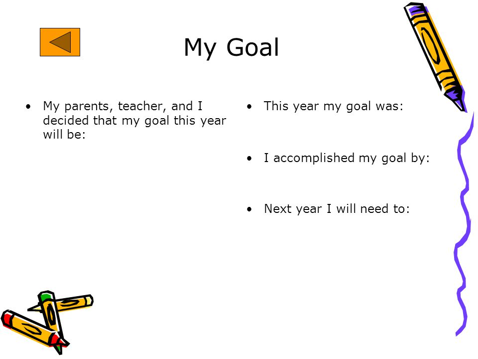 My Goal My parents, teacher, and I decided that my goal this year will be: This year my goal was: I accomplished my goal by: