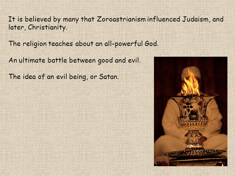It is believed by many that Zoroastrianism influenced Judaism, and later, Christianity.