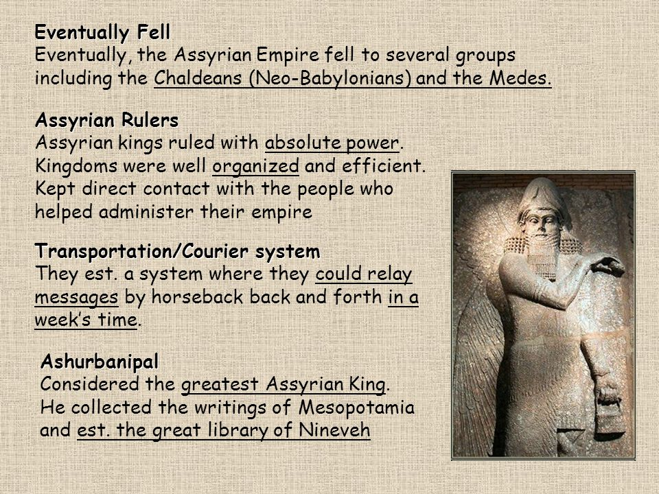 Eventually Fell Eventually, the Assyrian Empire fell to several groups including the Chaldeans (Neo-Babylonians) and the Medes.