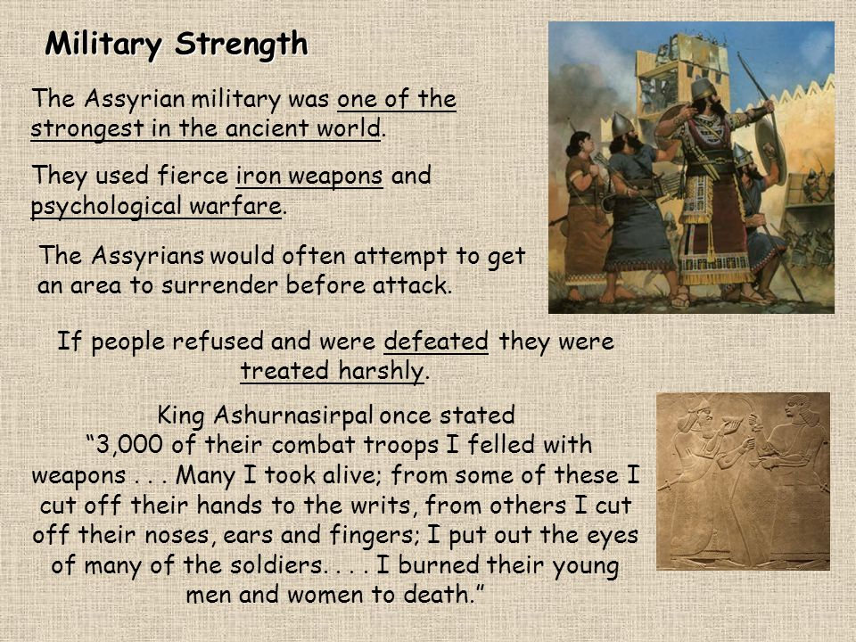 Military Strength The Assyrian military was one of the strongest in the ancient world. They used fierce iron weapons and psychological warfare.