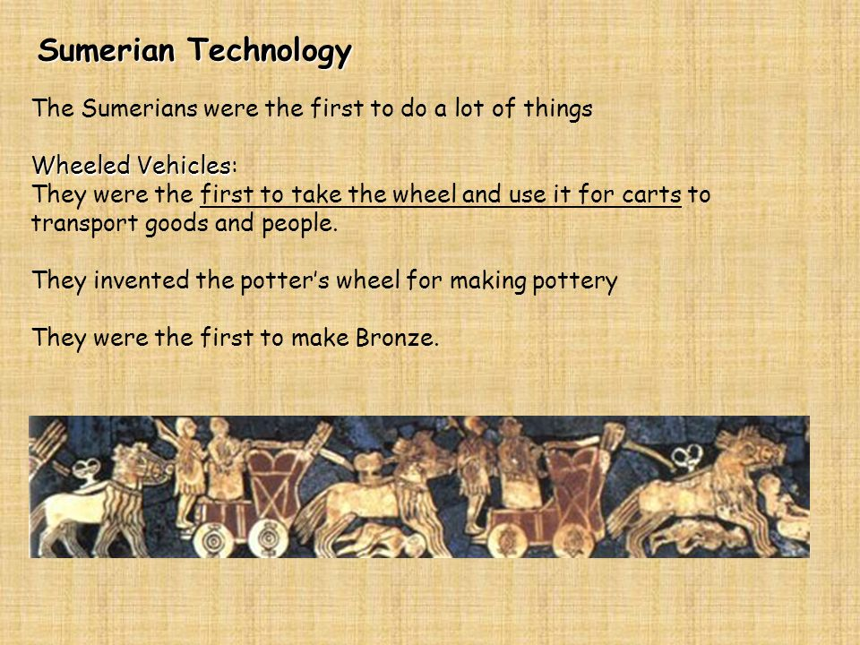 Sumerian Technology The Sumerians were the first to do a lot of things