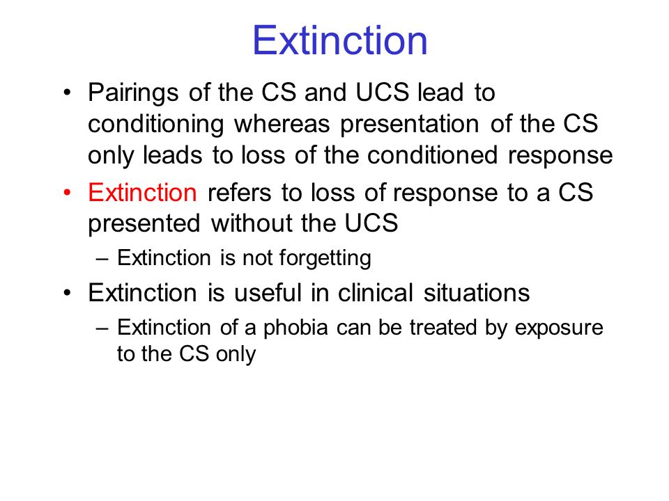 Extinction Pairings of the CS and UCS lead to conditioning whereas presentation of the CS only leads to loss of the conditioned response.