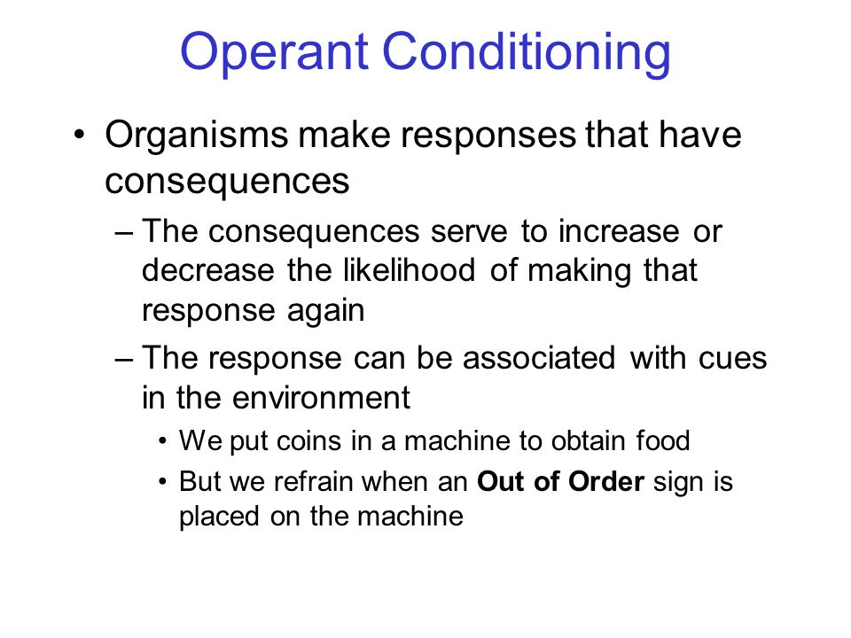 Operant Conditioning Organisms make responses that have consequences