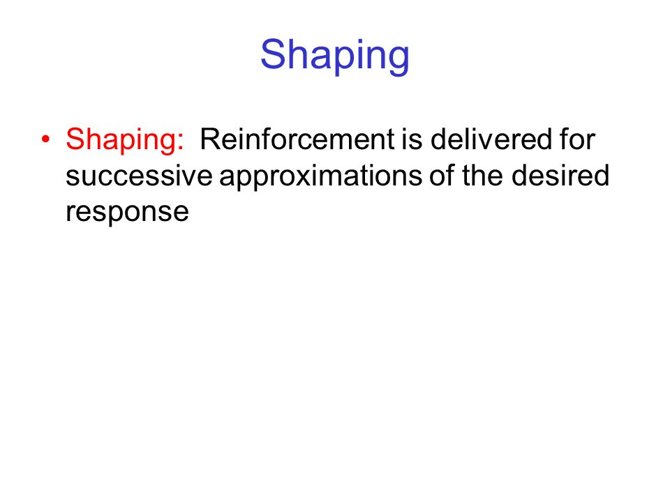 Shaping Shaping: Reinforcement is delivered for successive approximations of the desired response.