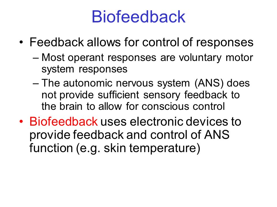 Biofeedback Feedback allows for control of responses