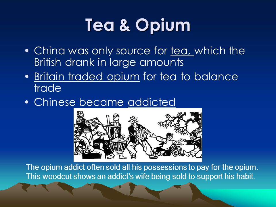 Tea & Opium China was only source for tea, which the British drank in large amounts. Britain traded opium for tea to balance trade.