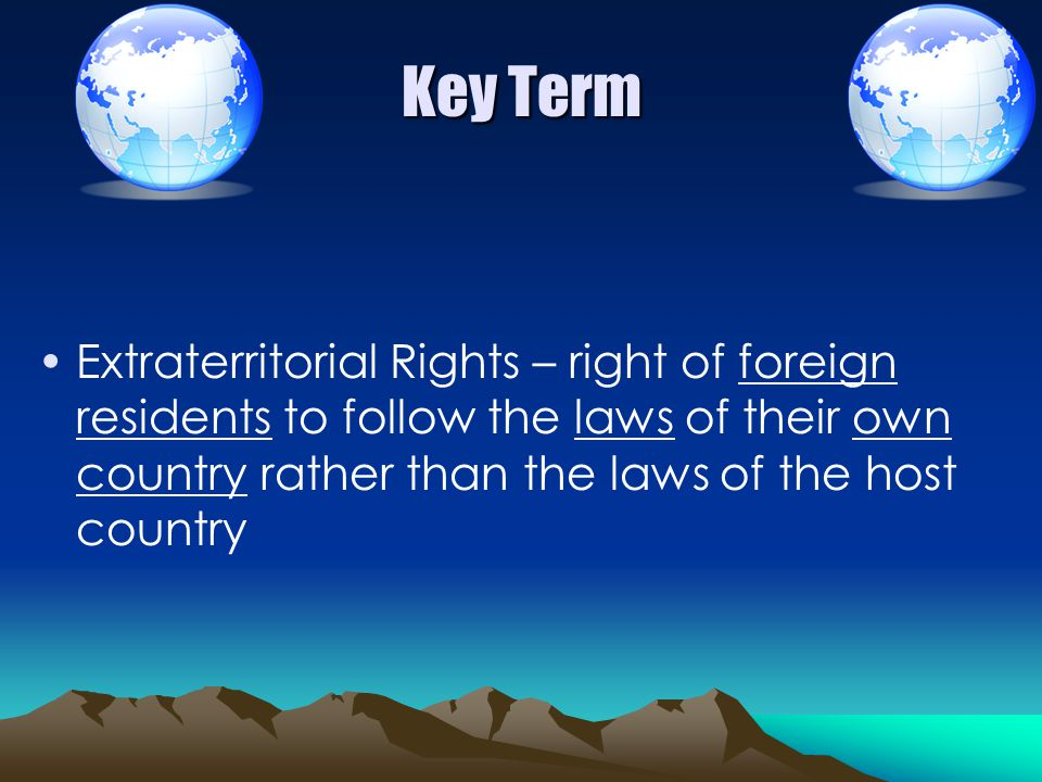 Key Term Extraterritorial Rights – right of foreign residents to follow the laws of their own country rather than the laws of the host country.