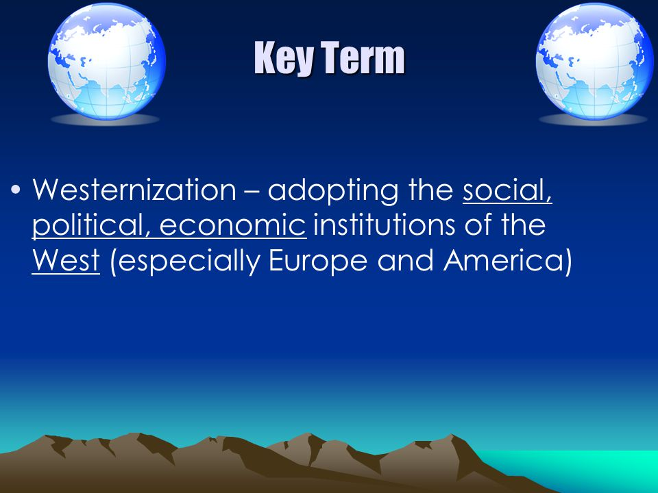 Key Term Westernization – adopting the social, political, economic institutions of the West (especially Europe and America)