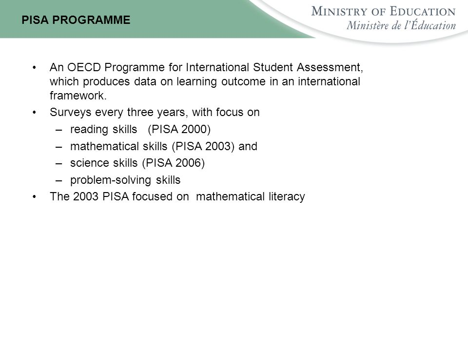 PISA PROGRAMME An OECD Programme for International Student Assessment, which produces data on learning outcome in an international framework.