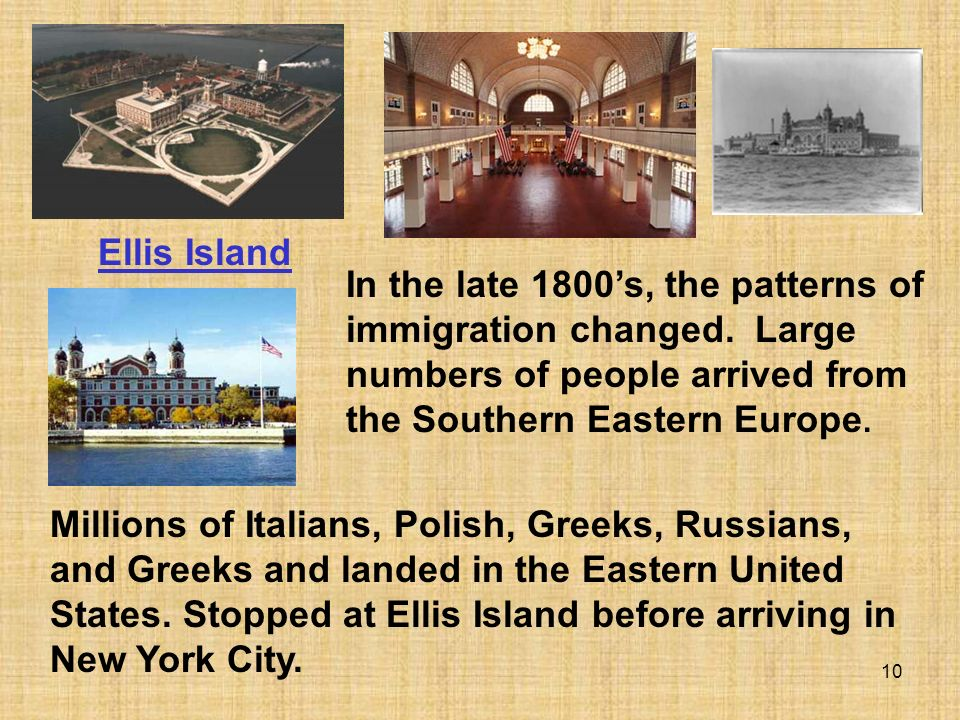 Ellis Island In the late 1800's, the patterns of immigration changed. Large numbers of people arrived from the Southern Eastern Europe.