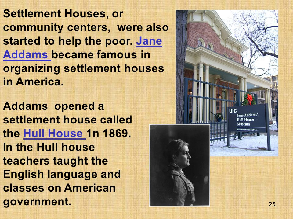 Settlement Houses, or community centers, were also started to help the poor. Jane Addams became famous in organizing settlement houses in America.