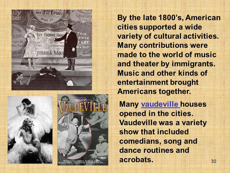 By the late 1800's, American cities supported a wide variety of cultural activities. Many contributions were made to the world of music and theater by immigrants. Music and other kinds of entertainment brought Americans together.