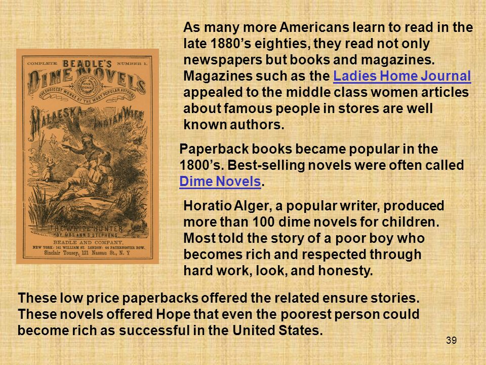 As many more Americans learn to read in the late 1880's eighties, they read not only newspapers but books and magazines. Magazines such as the Ladies Home Journal appealed to the middle class women articles about famous people in stores are well known authors.