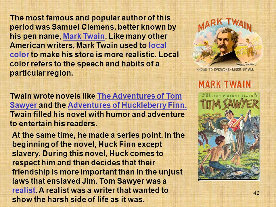 The most famous and popular author of this period was Samuel Clemens, better known by his pen name, Mark Twain. Like many other American writers, Mark Twain used to local color to make his store is more realistic. Local color refers to the speech and habits of a particular region.