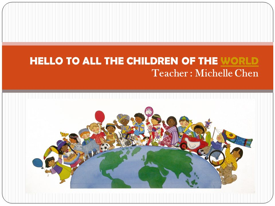 HELLO TO ALL THE CHILDREN OF THE WORLD Teacher : Michelle Chen
