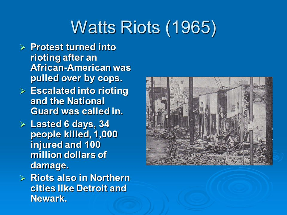 Watts Riots (1965) Protest turned into rioting after an African-American was pulled over by cops.