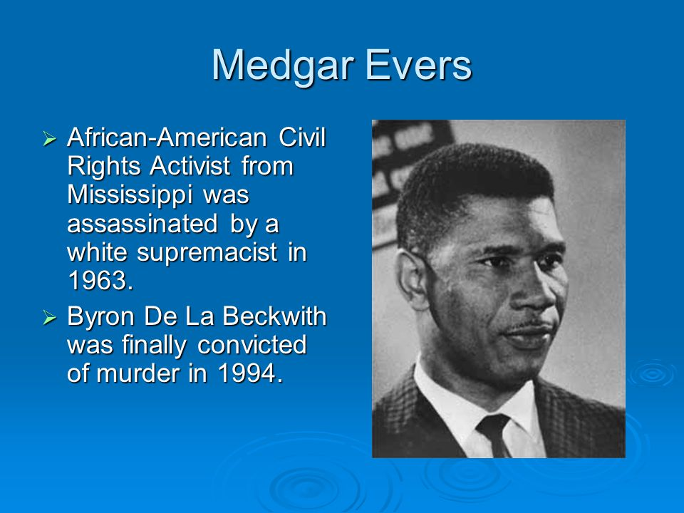Medgar Evers African-American Civil Rights Activist from Mississippi was assassinated by a white supremacist in 1963.