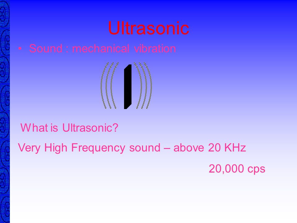 Ultrasonic Sound : mechanical vibration What is Ultrasonic