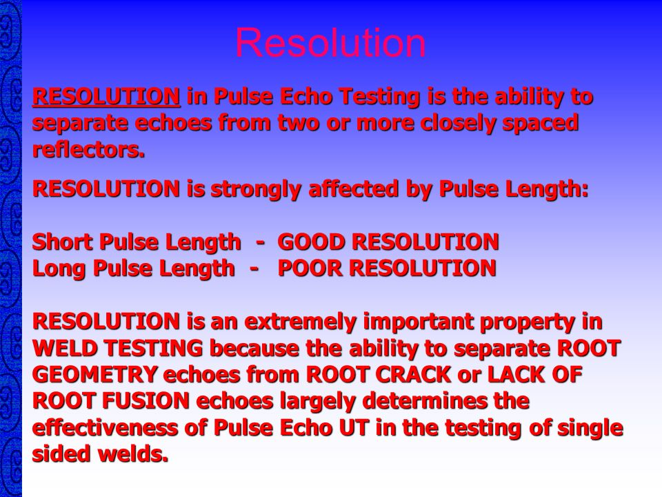 ResolutionRESOLUTION in Pulse Echo Testing is the ability to separate echoes from two or more closely spaced reflectors.