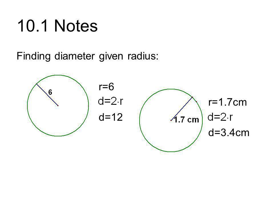 10.1 Notes Finding diameter given radius: r=6 r=1.7cm d=12 d=3.4cm