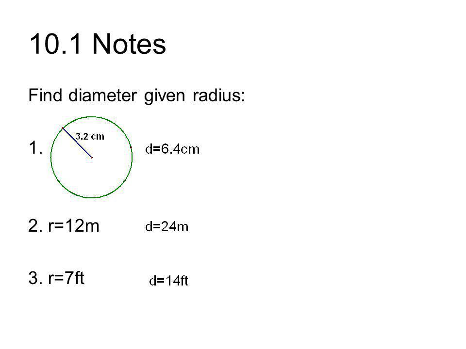 10.1 Notes Find diameter given radius: 1. 2. r=12m 3. r=7ft
