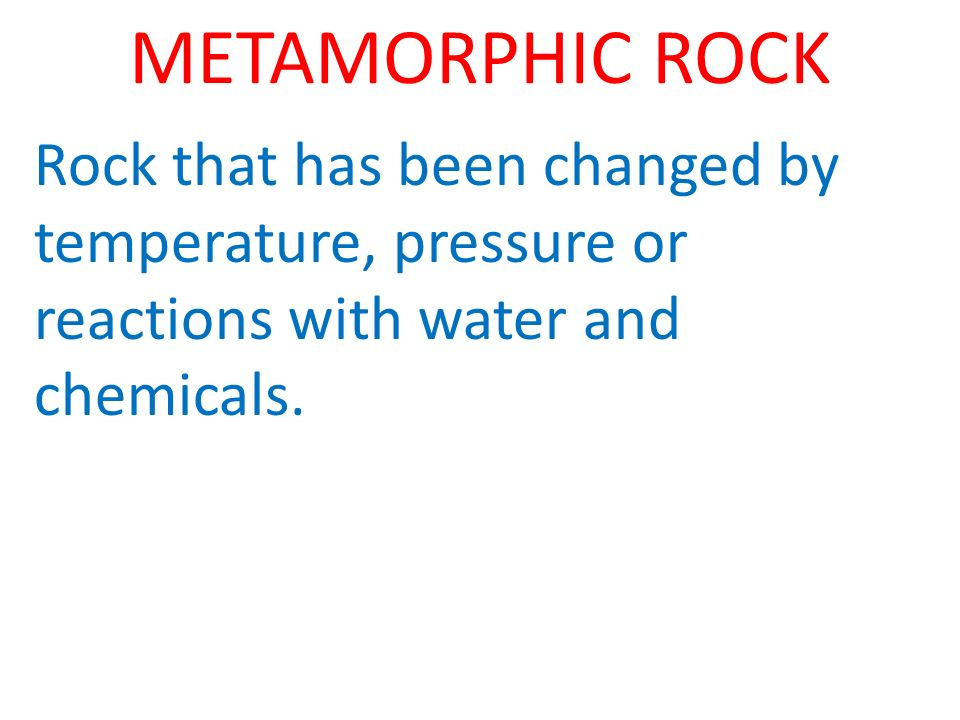 METAMORPHIC ROCK Rock that has been changed by temperature, pressure or reactions with water and chemicals.