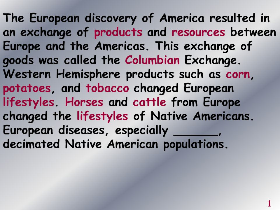 The European discovery of America resulted in an exchange of products and resources between Europe and the Americas. This exchange of goods was called the Columbian Exchange. Western Hemisphere products such as corn, potatoes, and tobacco changed European lifestyles. Horses and cattle from Europe changed the lifestyles of Native Americans. European diseases, especially ______, decimated Native American populations.