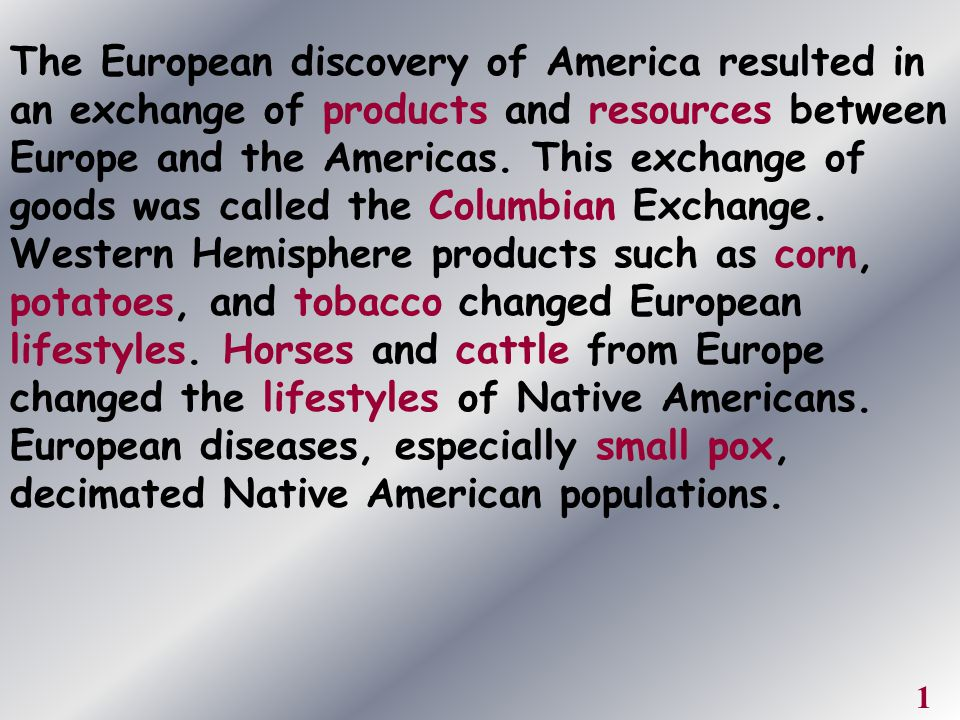 The European discovery of America resulted in an exchange of products and resources between Europe and the Americas. This exchange of goods was called the Columbian Exchange. Western Hemisphere products such as corn, potatoes, and tobacco changed European lifestyles. Horses and cattle from Europe changed the lifestyles of Native Americans. European diseases, especially small pox, decimated Native American populations.