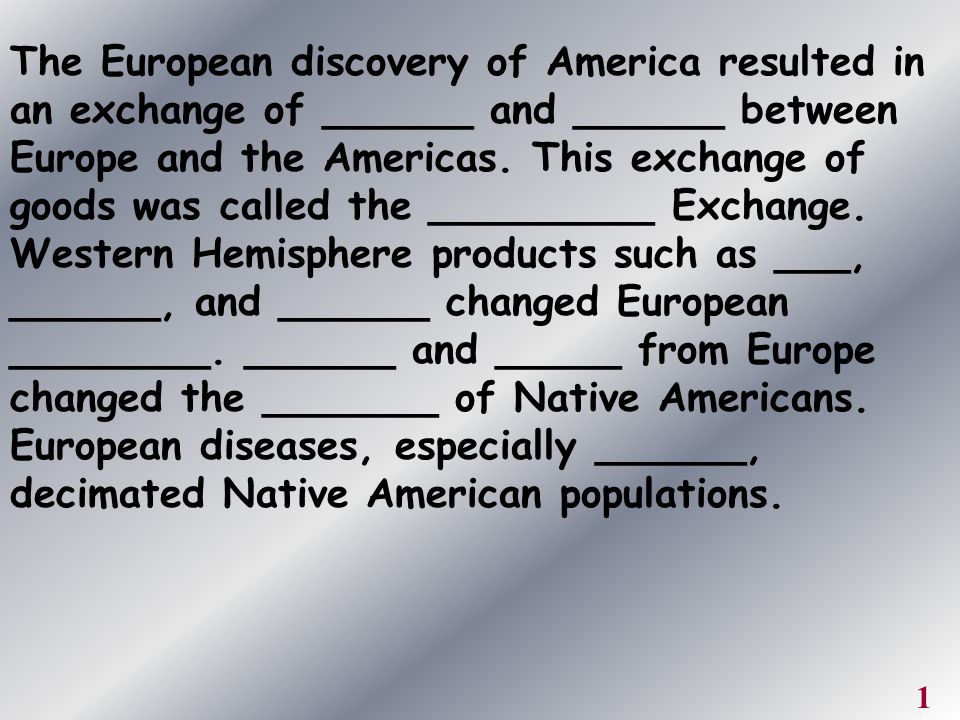 The European discovery of America resulted in an exchange of ______ and ______ between Europe and the Americas. This exchange of goods was called the _________ Exchange. Western Hemisphere products such as ___, ______, and ______ changed European ________. ______ and _____ from Europe changed the _______ of Native Americans. European diseases, especially ______, decimated Native American populations.