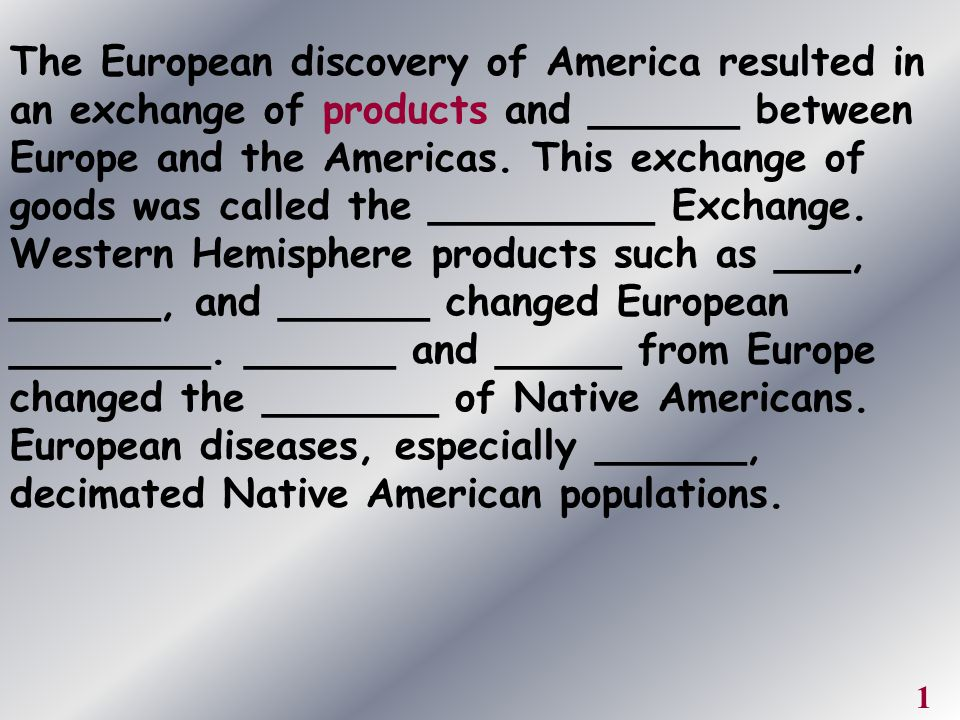 The European discovery of America resulted in an exchange of products and ______ between Europe and the Americas. This exchange of goods was called the _________ Exchange. Western Hemisphere products such as ___, ______, and ______ changed European ________. ______ and _____ from Europe changed the _______ of Native Americans. European diseases, especially ______, decimated Native American populations.