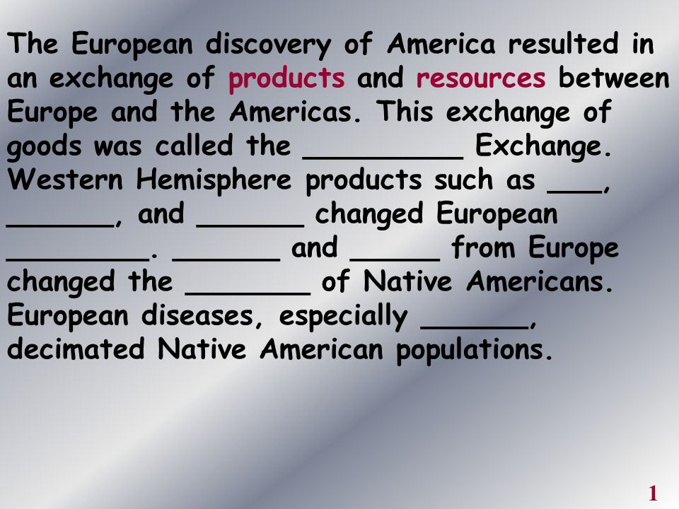 The European discovery of America resulted in an exchange of products and resources between Europe and the Americas. This exchange of goods was called the _________ Exchange. Western Hemisphere products such as ___, ______, and ______ changed European ________. ______ and _____ from Europe changed the _______ of Native Americans. European diseases, especially ______, decimated Native American populations.