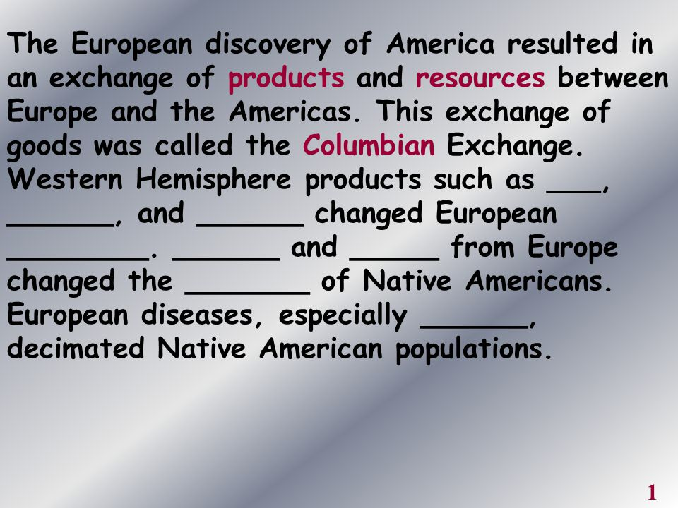 The European discovery of America resulted in an exchange of products and resources between Europe and the Americas. This exchange of goods was called the Columbian Exchange. Western Hemisphere products such as ___, ______, and ______ changed European ________. ______ and _____ from Europe changed the _______ of Native Americans. European diseases, especially ______, decimated Native American populations.