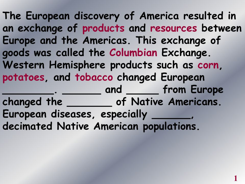 The European discovery of America resulted in an exchange of products and resources between Europe and the Americas. This exchange of goods was called the Columbian Exchange. Western Hemisphere products such as corn, potatoes, and tobacco changed European ________. ______ and _____ from Europe changed the _______ of Native Americans. European diseases, especially ______, decimated Native American populations.