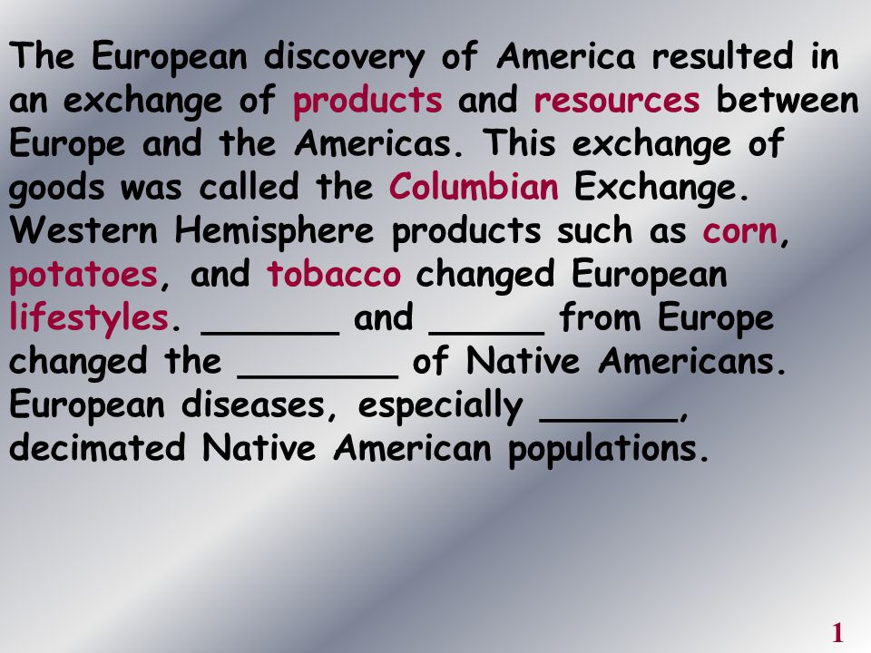 The European discovery of America resulted in an exchange of products and resources between Europe and the Americas. This exchange of goods was called the Columbian Exchange. Western Hemisphere products such as corn, potatoes, and tobacco changed European lifestyles. ______ and _____ from Europe changed the _______ of Native Americans. European diseases, especially ______, decimated Native American populations.