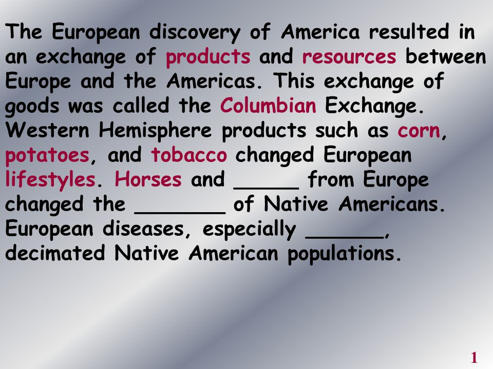 The European discovery of America resulted in an exchange of products and resources between Europe and the Americas. This exchange of goods was called the Columbian Exchange. Western Hemisphere products such as corn, potatoes, and tobacco changed European lifestyles. Horses and _____ from Europe changed the _______ of Native Americans. European diseases, especially ______, decimated Native American populations.
