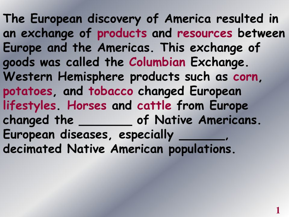 The European discovery of America resulted in an exchange of products and resources between Europe and the Americas. This exchange of goods was called the Columbian Exchange. Western Hemisphere products such as corn, potatoes, and tobacco changed European lifestyles. Horses and cattle from Europe changed the _______ of Native Americans. European diseases, especially ______, decimated Native American populations.