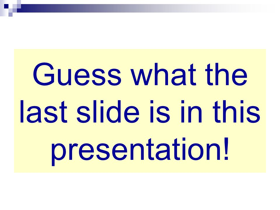 Guess what the last slide is in this presentation!