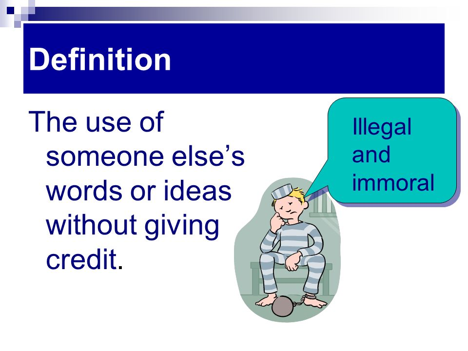 Definition The use of someone else's words or ideas without giving credit. Illegal and immoral