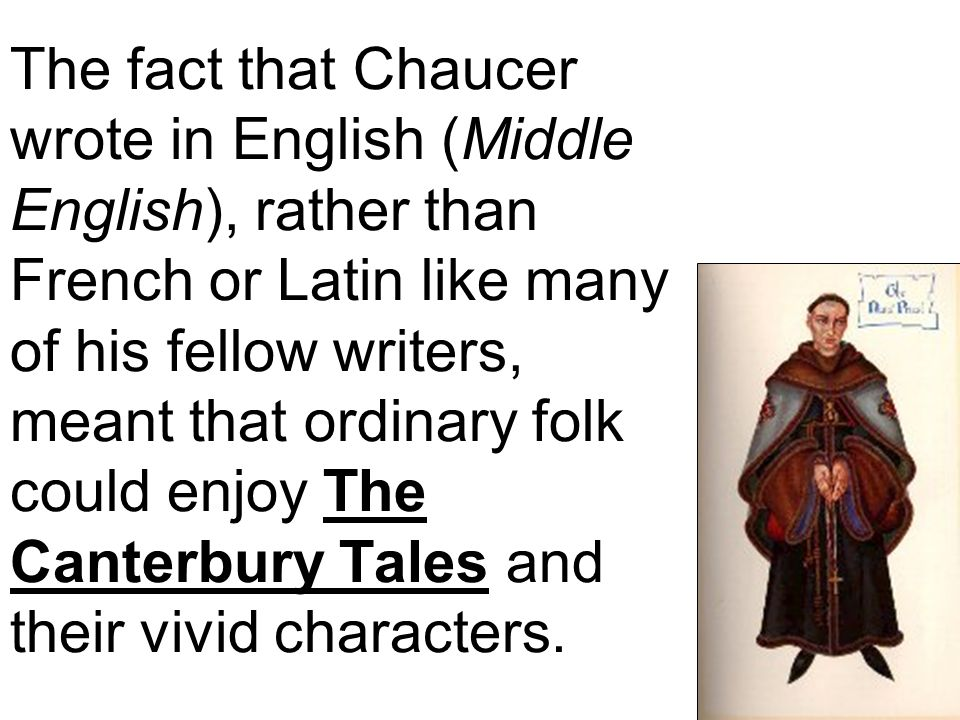 The fact that Chaucer wrote in English (Middle English), rather than French or Latin like many of his fellow writers, meant that ordinary folk could enjoy The Canterbury Tales and their vivid characters.