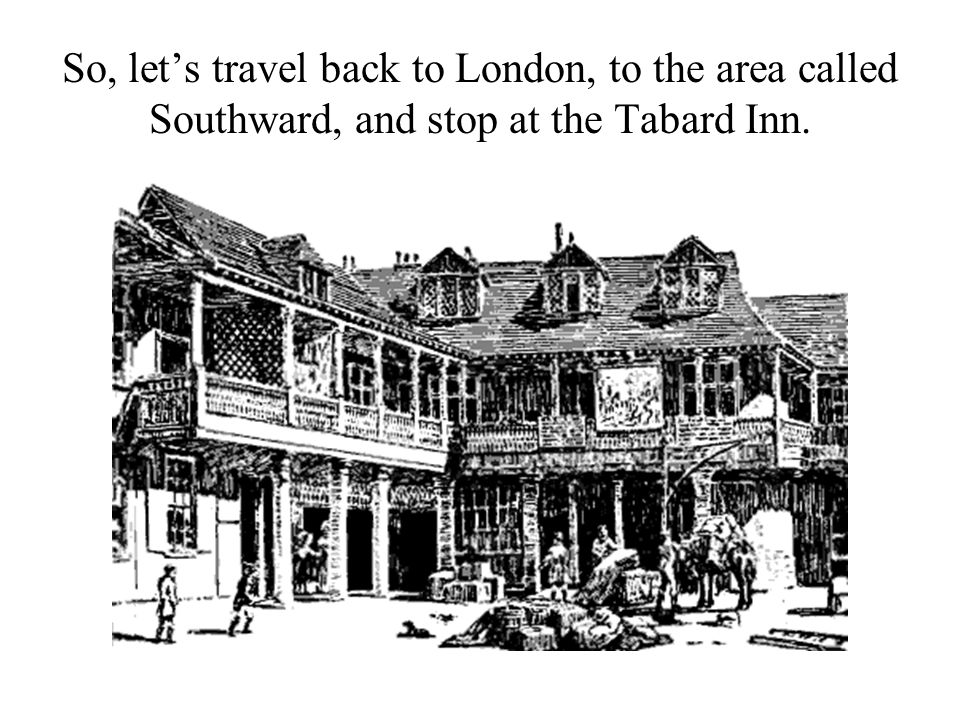 So, let's travel back to London, to the area called Southward, and stop at the Tabard Inn.