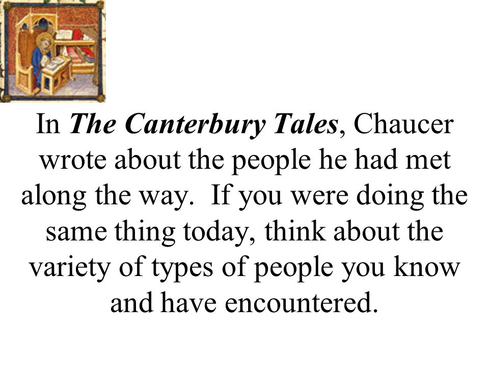 In The Canterbury Tales, Chaucer wrote about the people he had met along the way.