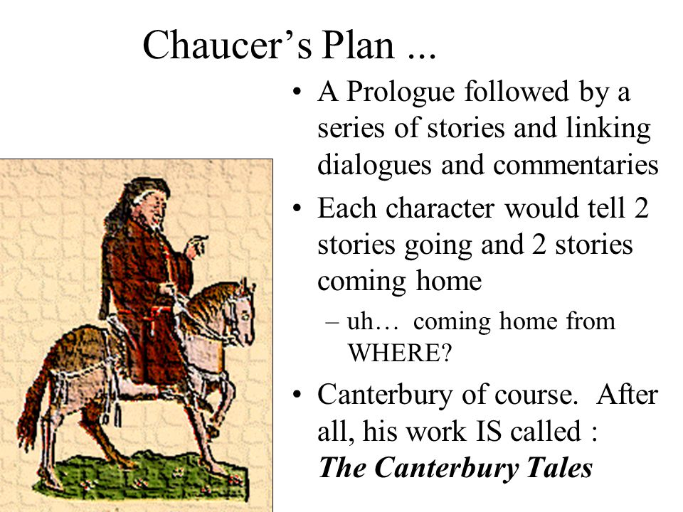 Chaucer's Plan ... A Prologue followed by a series of stories and linking dialogues and commentaries.