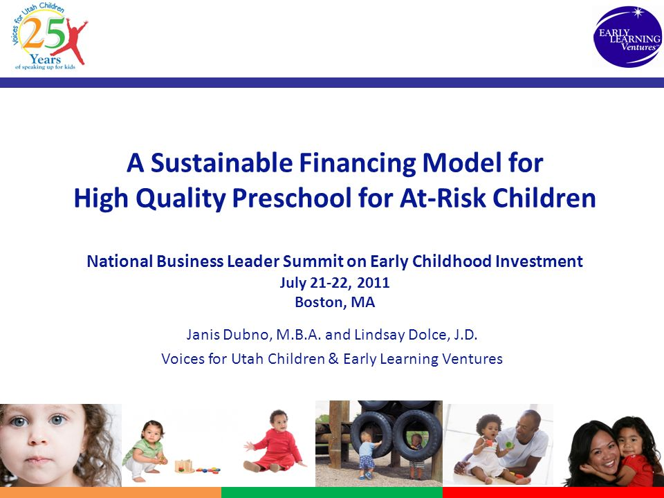 A Sustainable Financing Model for High Quality Preschool for At-Risk Children National Business Leader Summit on Early Childhood Investment July 21-22, 2011 Boston, MA