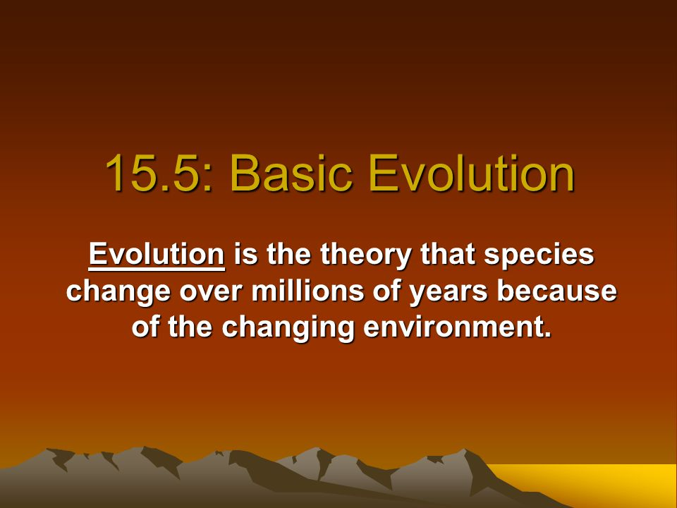 15.5: Basic Evolution Evolution is the theory that species change over millions of years because of the changing environment.