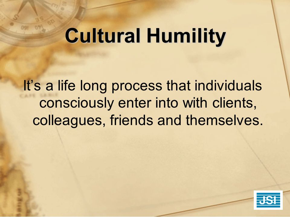 Cultural Humility It's a life long process that individuals consciously enter into with clients, colleagues, friends and themselves.