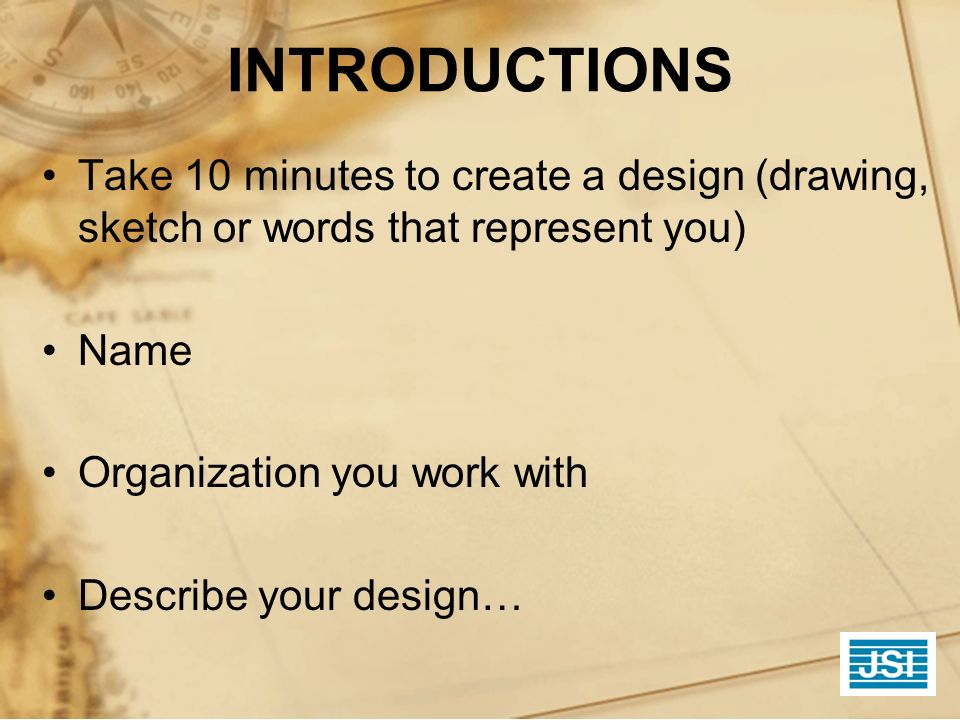INTRODUCTIONS Take 10 minutes to create a design (drawing, sketch or words that represent you) Name.