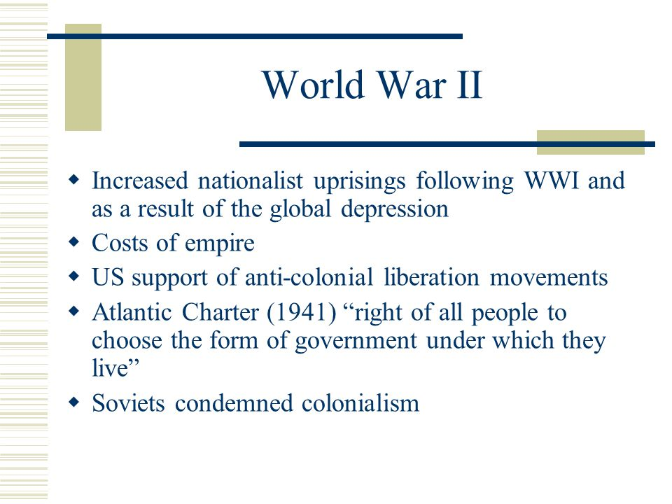 World War II Increased nationalist uprisings following WWI and as a result of the global depression.